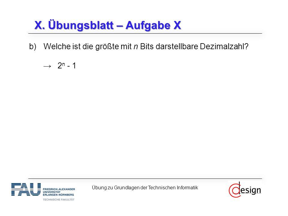 X. Übungsblatt – Aufgabe X b)Welche ist die größte mit n Bits darstellbare Dezimalzahl.