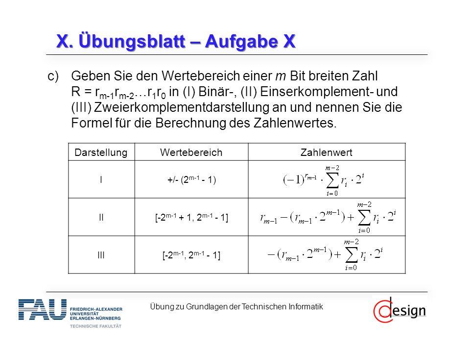 X. Übungsblatt – Aufgabe X c)Geben Sie den Wertebereich einer m Bit breiten Zahl R = r m-1 r m-2 …r 1 r 0 in (I) Binär-, (II) Einserkomplement- und (I