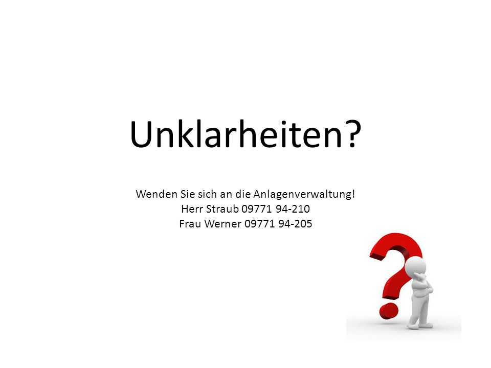 Unklarheiten? Wenden Sie sich an die Anlagenverwaltung! Herr Straub 09771 94-210 Frau Werner 09771 94-205