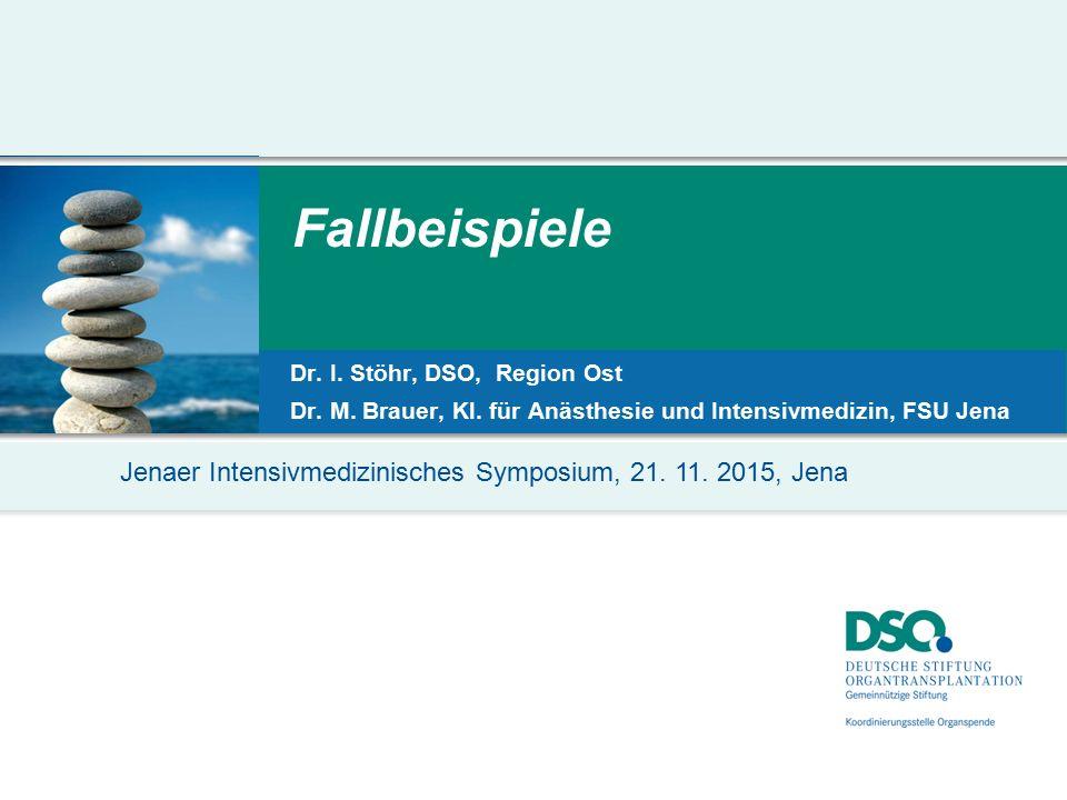Jenaer Intensivmedizinisches Symposium, 21. 11. 2015, Jena Fallbeispiele Dr. I. Stöhr, DSO, Region Ost Dr. M. Brauer, Kl. für Anästhesie und Intensivm