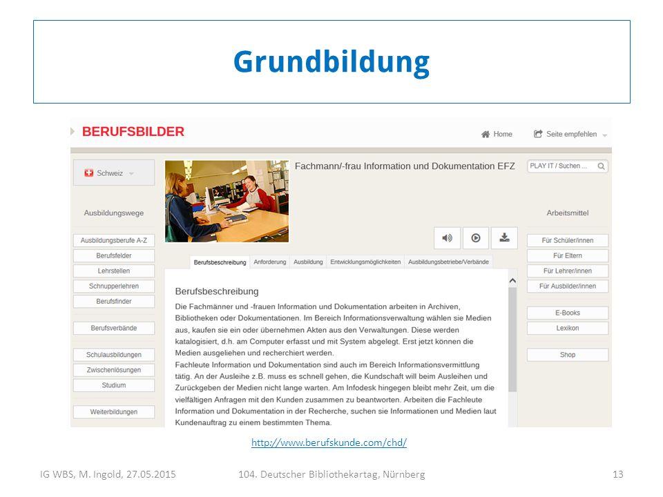IG WBS, M. Ingold, 27.05.2015104. Deutscher Bibliothekartag, Nürnberg13 Grundbildung http://www.berufskunde.com/chd/