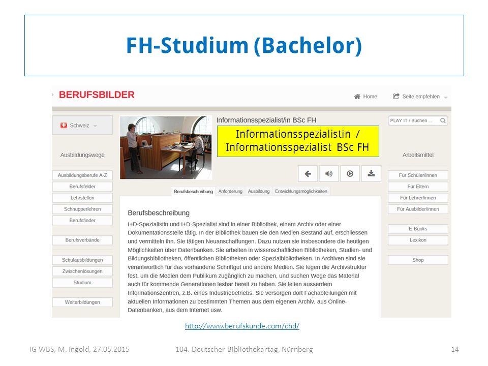 IG WBS, M. Ingold, 27.05.2015104. Deutscher Bibliothekartag, Nürnberg14 FH-Studium (Bachelor) http://www.berufskunde.com/chd/ Informationsspezialistin