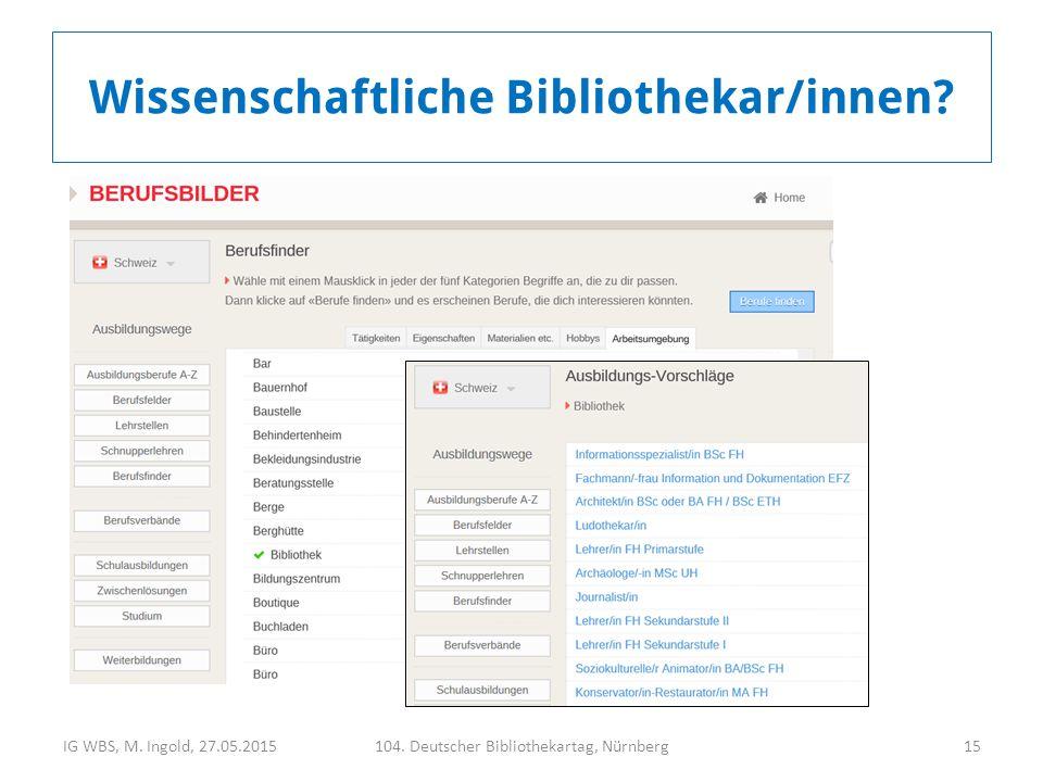 IG WBS, M. Ingold, 27.05.2015104. Deutscher Bibliothekartag, Nürnberg15 Wissenschaftliche Bibliothekar/innen?