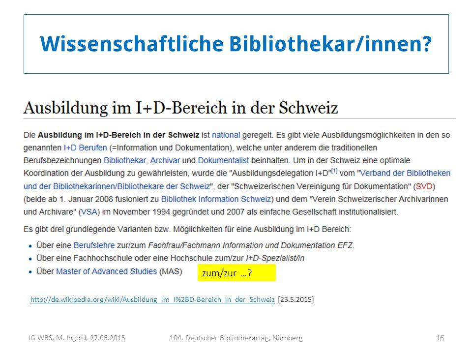 IG WBS, M. Ingold, 27.05.2015104. Deutscher Bibliothekartag, Nürnberg16 Wissenschaftliche Bibliothekar/innen? zum/zur …? http://de.wikipedia.org/wiki/