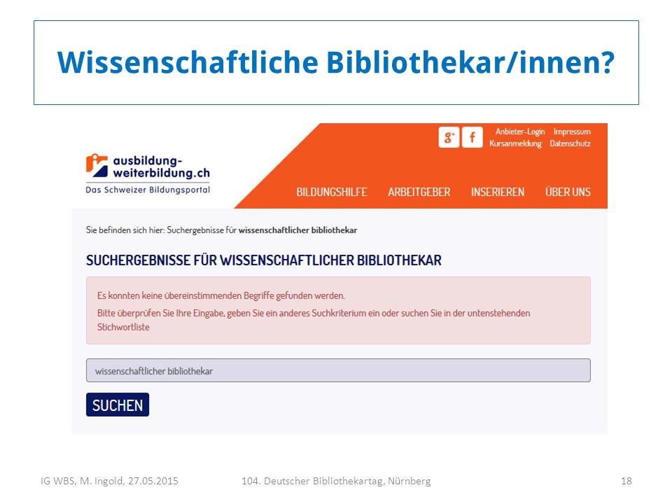 IG WBS, M. Ingold, 27.05.2015104. Deutscher Bibliothekartag, Nürnberg18 Wissenschaftliche Bibliothekar/innen?