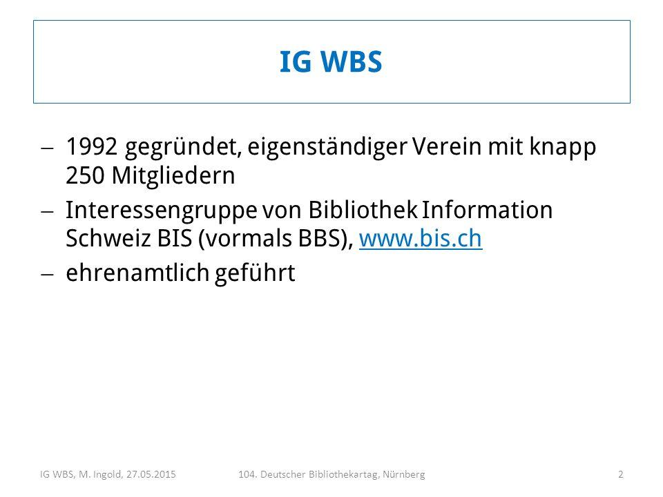  1992 gegründet, eigenständiger Verein mit knapp 250 Mitgliedern  Interessengruppe von Bibliothek Information Schweiz BIS (vormals BBS), www.bis.chwww.bis.ch  ehrenamtlich geführt IG WBS, M.