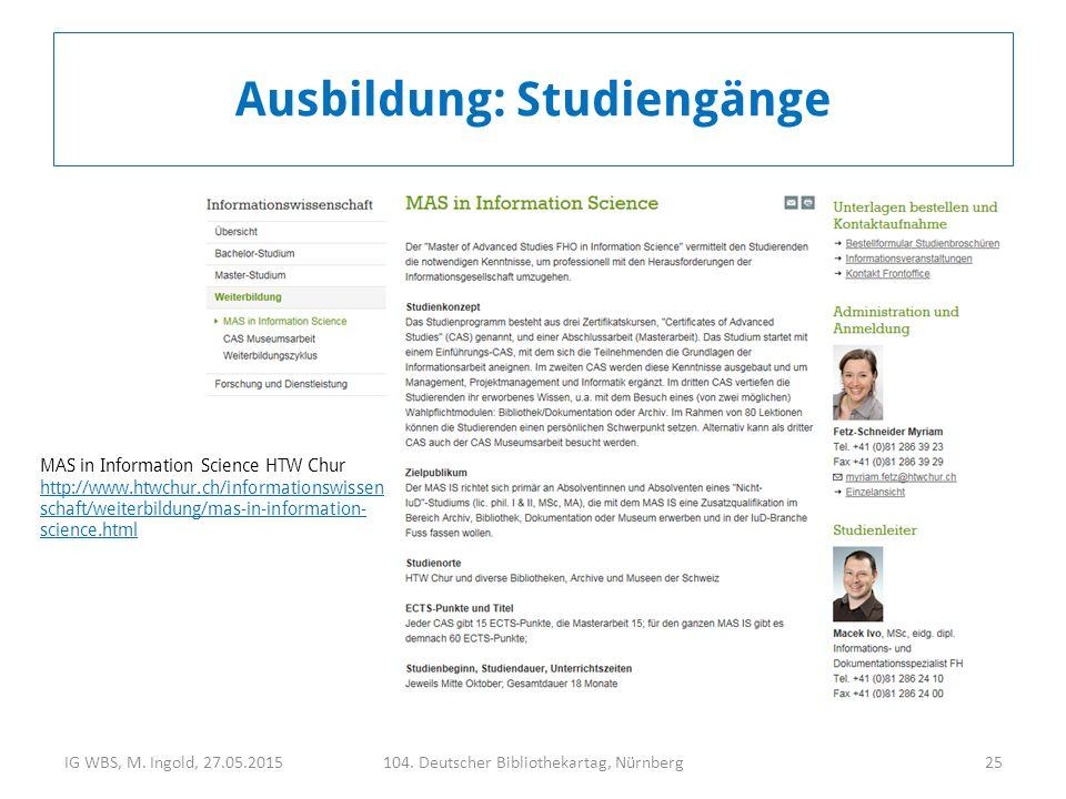 IG WBS, M. Ingold, 27.05.2015104. Deutscher Bibliothekartag, Nürnberg25 Ausbildung: Studiengänge MAS in Information Science HTW Chur http://www.htwchu