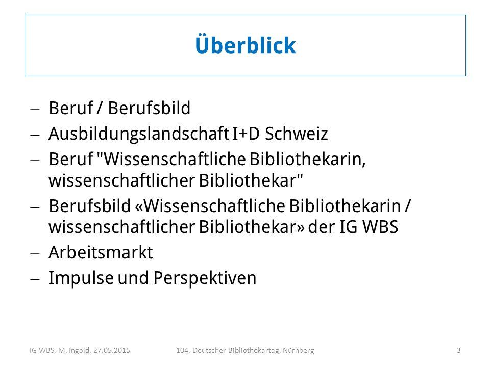  Beruf / Berufsbild  Ausbildungslandschaft I+D Schweiz  Beruf Wissenschaftliche Bibliothekarin, wissenschaftlicher Bibliothekar  Berufsbild «Wissenschaftliche Bibliothekarin / wissenschaftlicher Bibliothekar» der IG WBS  Arbeitsmarkt  Impulse und Perspektiven IG WBS, M.