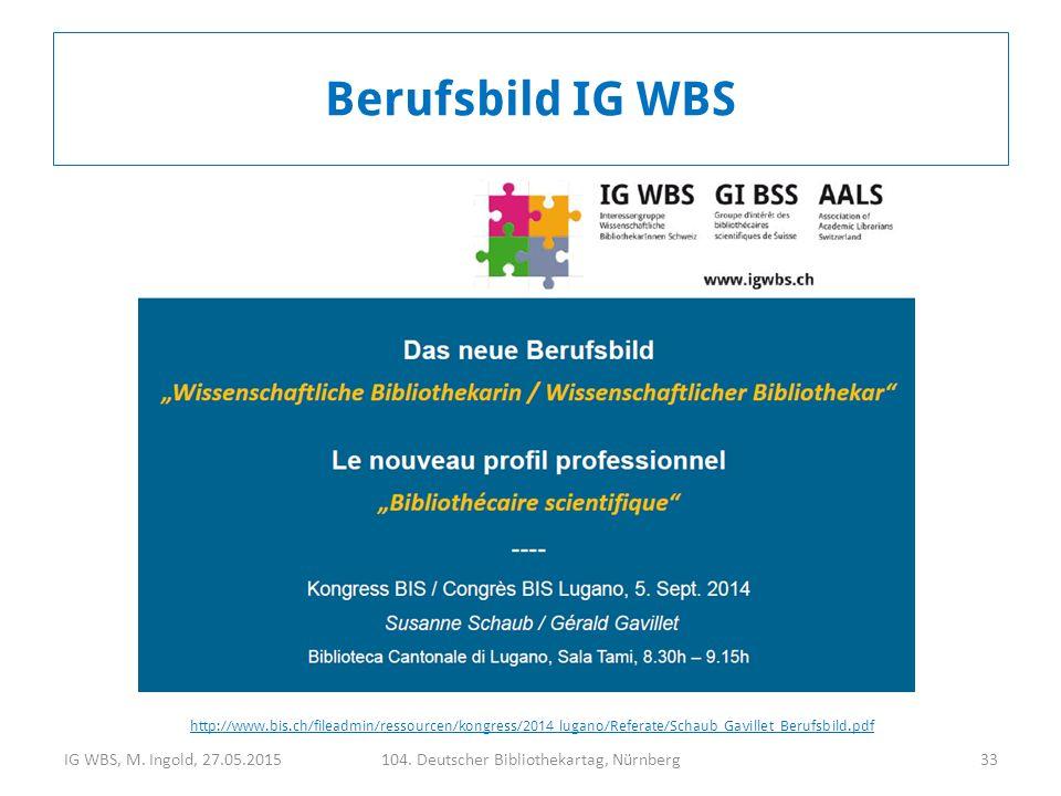 IG WBS, M. Ingold, 27.05.2015104. Deutscher Bibliothekartag, Nürnberg33 Berufsbild IG WBS http://www.bis.ch/fileadmin/ressourcen/kongress/2014_lugano/