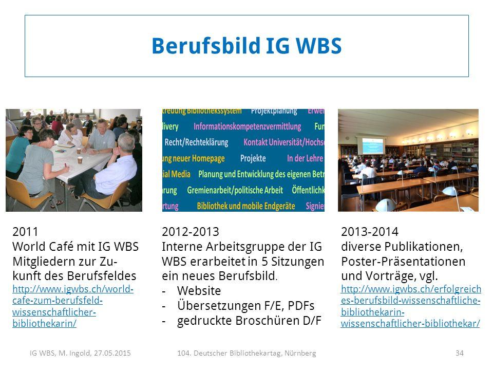 IG WBS, M. Ingold, 27.05.2015104. Deutscher Bibliothekartag, Nürnberg34 2011 World Café mit IG WBS Mitgliedern zur Zu- kunft des Berufsfeldes http://w