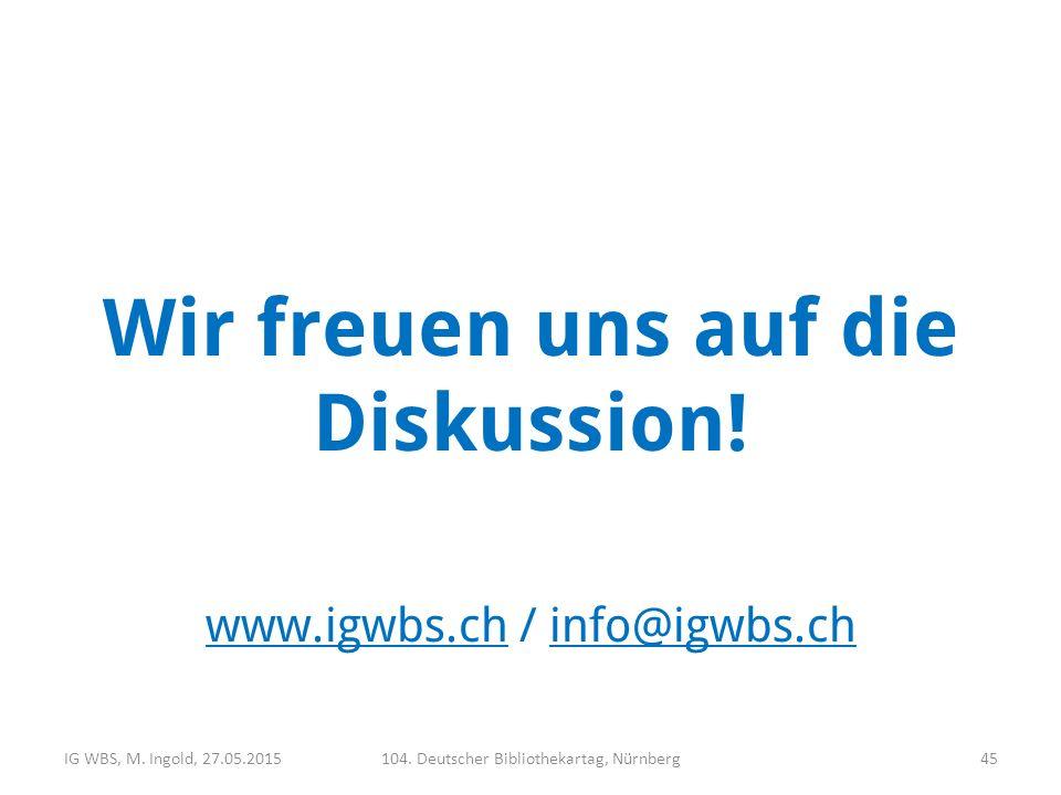 Wir freuen uns auf die Diskussion! www.igwbs.chwww.igwbs.ch / info@igwbs.chinfo@igwbs.ch IG WBS, M. Ingold, 27.05.2015104. Deutscher Bibliothekartag,