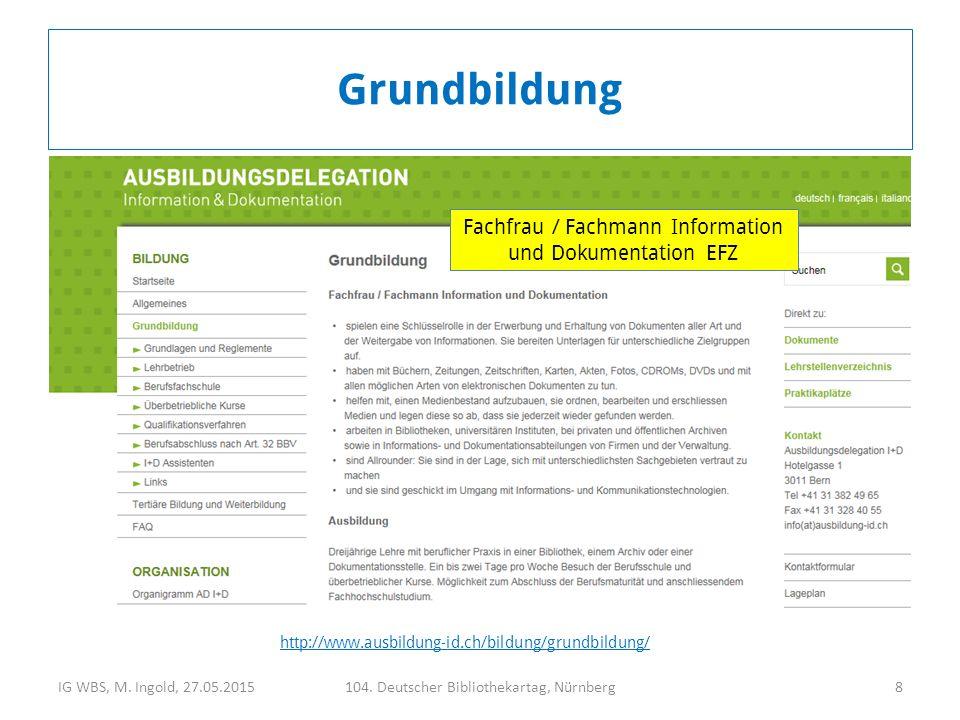 IG WBS, M. Ingold, 27.05.2015104. Deutscher Bibliothekartag, Nürnberg8 http://www.ausbildung-id.ch/bildung/grundbildung/ Grundbildung Fachfrau / Fachm