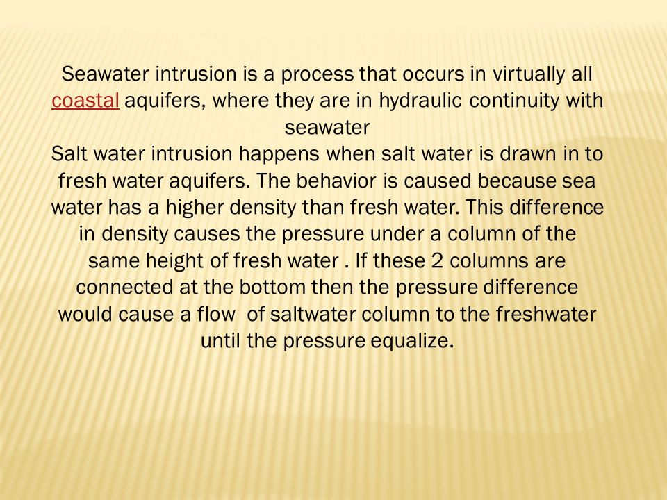 Seawater intrusion is a process that occurs in virtually all coastal aquifers, where they are in hydraulic continuity with seawater coastal Salt water intrusion happens when salt water is drawn in to fresh water aquifers.