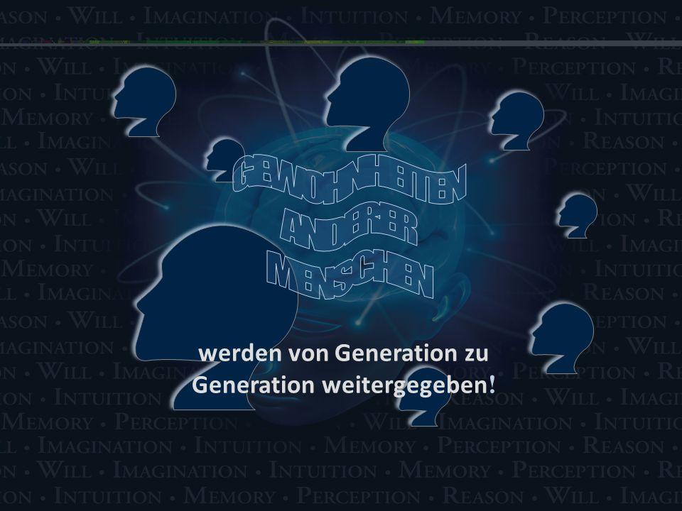 werden von Generation zu Generation weitergegeben !