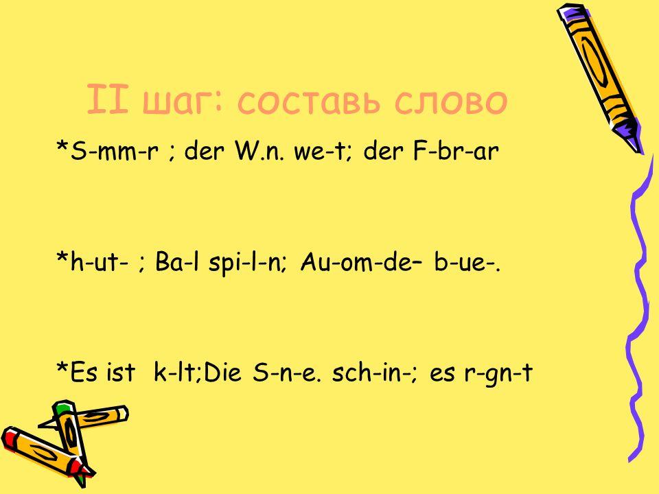 II шаг: составь слово *S-mm-r ; der W.n. we-t; der F-br-ar *h-ut- ; Ba-l spi-l-n; Au-om-de– b-ue-.