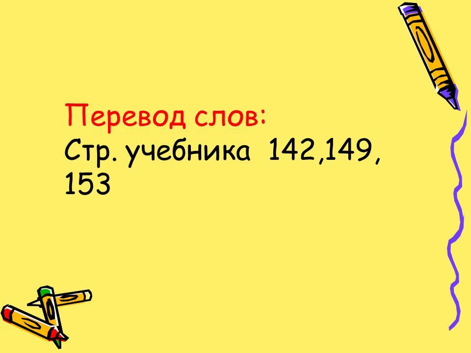 Перевод слов: Стр. учебника 142,149, 153