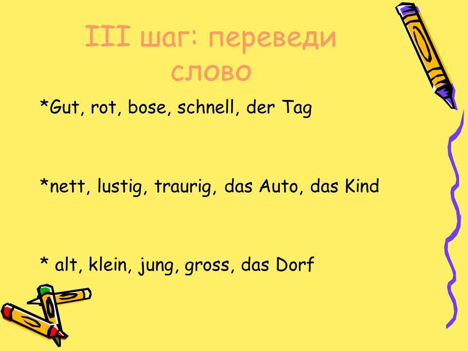 III шаг: переведи слово *Gut, rot, bose, schnell, der Tag *nett, lustig, traurig, das Auto, das Kind * alt, klein, jung, gross, das Dorf
