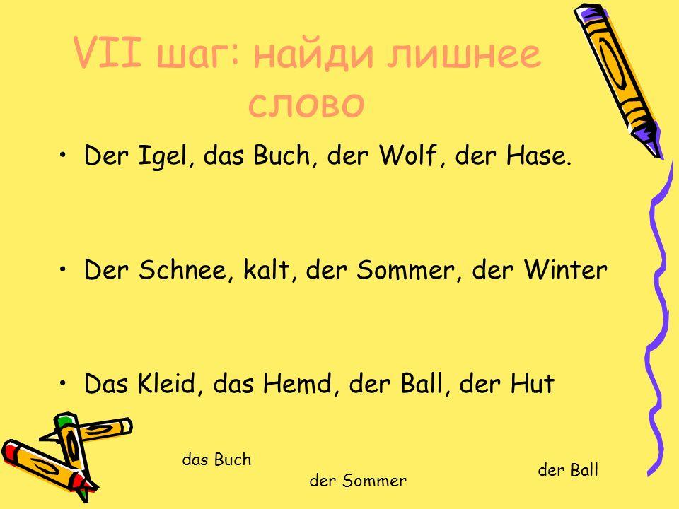 VII шаг: найди лишнее слово Der Igel, das Buch, der Wolf, der Hase.