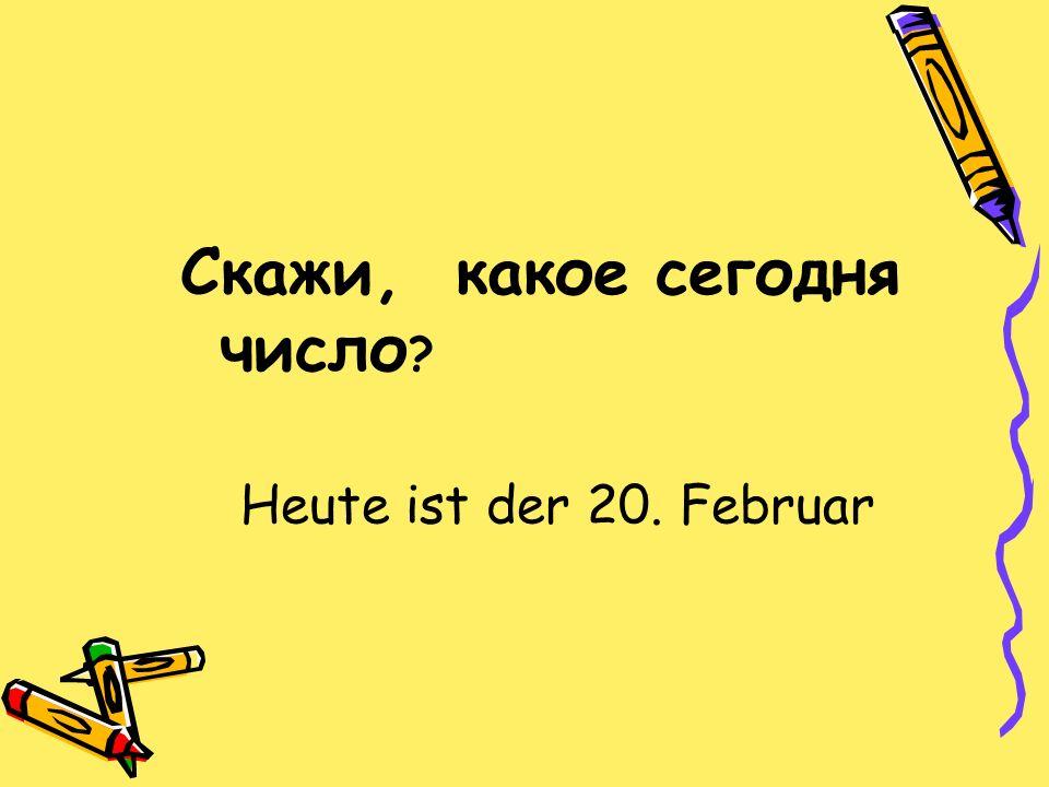 Скажи, какое сегодня число Heute ist der 20. Februar