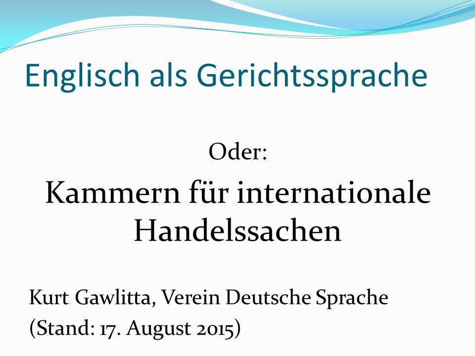 Englisch als Gerichtssprache Oder: Kammern für internationale Handelssachen Kurt Gawlitta, Verein Deutsche Sprache (Stand: 17.