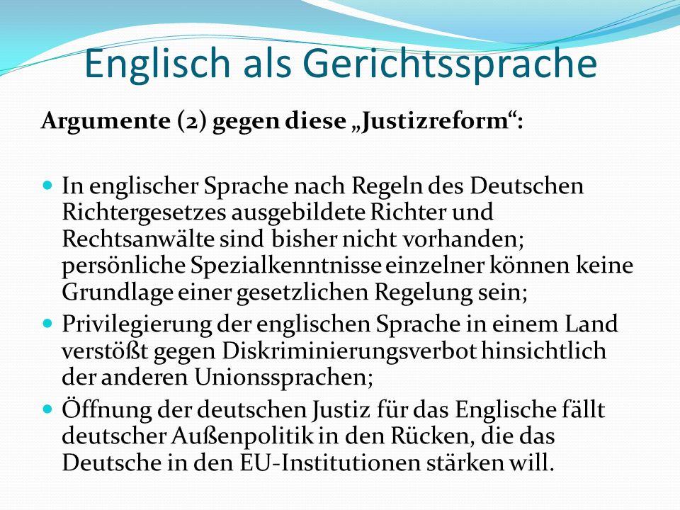 """Englisch als Gerichtssprache Argumente (2) gegen diese """"Justizreform : In englischer Sprache nach Regeln des Deutschen Richtergesetzes ausgebildete Richter und Rechtsanwälte sind bisher nicht vorhanden; persönliche Spezialkenntnisse einzelner können keine Grundlage einer gesetzlichen Regelung sein; Privilegierung der englischen Sprache in einem Land verstößt gegen Diskriminierungsverbot hinsichtlich der anderen Unionssprachen; Öffnung der deutschen Justiz für das Englische fällt deutscher Außenpolitik in den Rücken, die das Deutsche in den EU-Institutionen stärken will."""