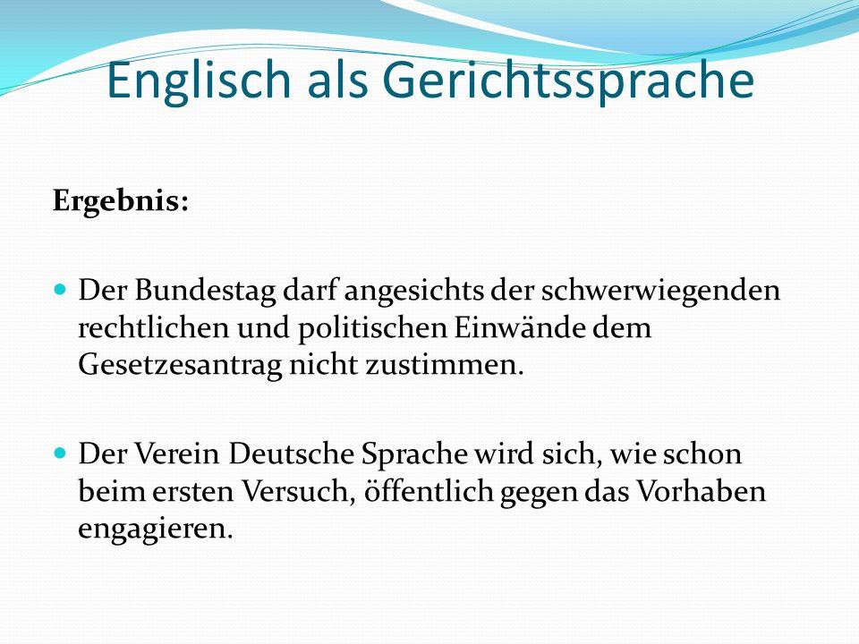 Englisch als Gerichtssprache Ergebnis: Der Bundestag darf angesichts der schwerwiegenden rechtlichen und politischen Einwände dem Gesetzesantrag nicht zustimmen.