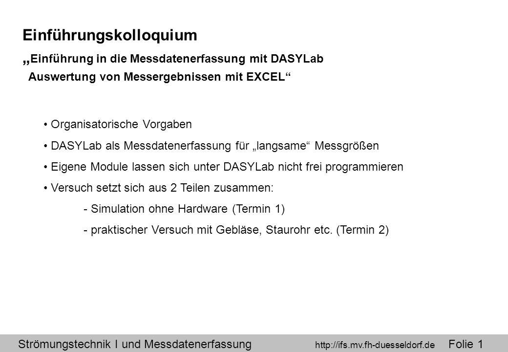 """Strömungstechnik I und Messdatenerfassung http://ifs.mv.fh-duesseldorf.de Folie 1 Einführungskolloquium """" Einführung in die Messdatenerfassung mit DASYLab Auswertung von Messergebnissen mit EXCEL Organisatorische Vorgaben DASYLab als Messdatenerfassung für """"langsame Messgrößen Eigene Module lassen sich unter DASYLab nicht frei programmieren Versuch setzt sich aus 2 Teilen zusammen: - Simulation ohne Hardware (Termin 1) - praktischer Versuch mit Gebläse, Staurohr etc."""