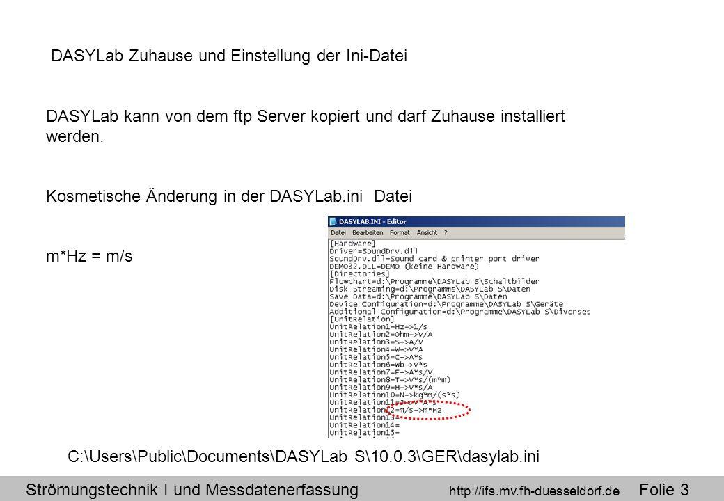 Strömungstechnik I und Messdatenerfassung http://ifs.mv.fh-duesseldorf.de Folie 3 DASYLab Zuhause und Einstellung der Ini-Datei DASYLab kann von dem ftp Server kopiert und darf Zuhause installiert werden.