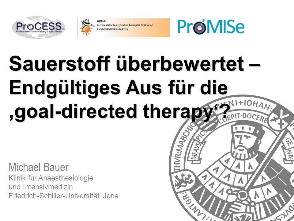 Sauerstoff überbewertet – Endgültiges Aus für die 'goal-directed therapy'? Michael Bauer Klinik für Anaesthesiologie und Intensivmedizin Friedrich-Sch