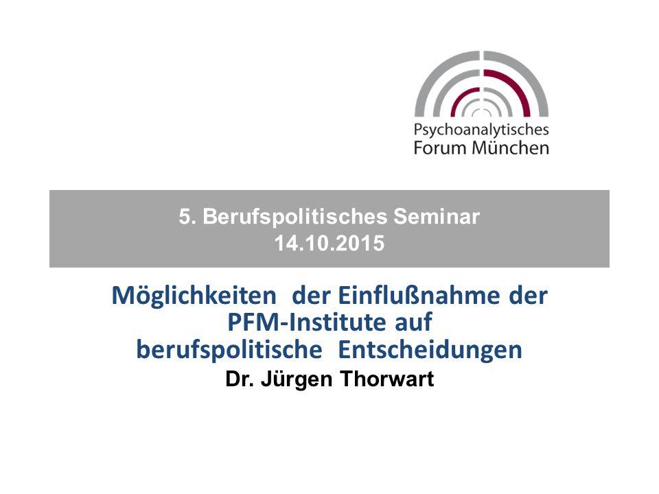 5. Berufspolitisches Seminar 14.10.2015 Möglichkeiten der Einflußnahme der PFM-Institute auf berufspolitische Entscheidungen Dr. Jürgen Thorwart