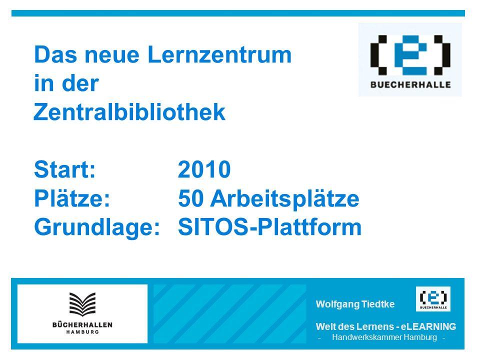 Wolfgang Tiedtke Welt des Lernens - eLEARNING - Handwerkskammer Hamburg - Das neue Lernzentrum in der Zentralbibliothek Start: 2010 Plätze: 50 Arbeitsplätze Grundlage: SITOS-Plattform