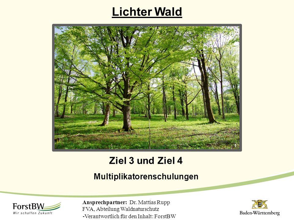 Lichter Wald Ansprechpartner: Dr. Mattias Rupp FVA, Abteilung Waldnaturschutz 1 Ziel 3 und Ziel 4 Multiplikatorenschulungen -Verantwortlich für den In