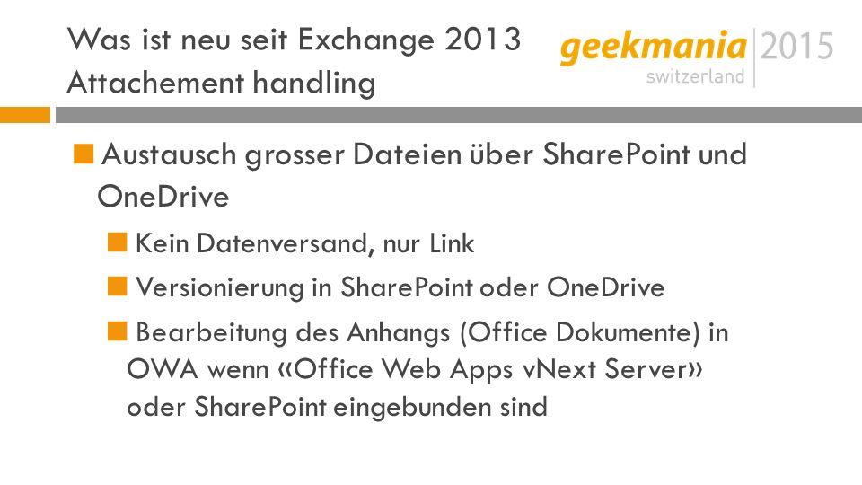 Was ist neu seit Exchange 2013 Attachement handling  Austausch grosser Dateien über SharePoint und OneDrive  Kein Datenversand, nur Link  Versionierung in SharePoint oder OneDrive  Bearbeitung des Anhangs (Office Dokumente) in OWA wenn «Office Web Apps vNext Server» oder SharePoint eingebunden sind
