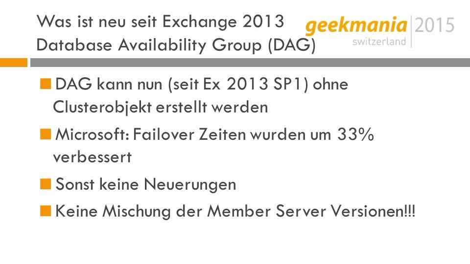 Was ist neu seit Exchange 2013 Database Availability Group (DAG)  DAG kann nun (seit Ex 2013 SP1) ohne Clusterobjekt erstellt werden  Microsoft: Failover Zeiten wurden um 33% verbessert  Sonst keine Neuerungen  Keine Mischung der Member Server Versionen!!!