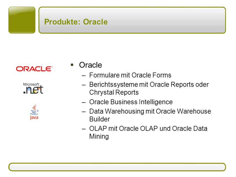 Produkte: Oracle  Oracle –Formulare mit Oracle Forms –Berichtssysteme mit Oracle Reports oder Chrystal Reports –Oracle Business Intelligence –Data Warehousing mit Oracle Warehouse Builder –OLAP mit Oracle OLAP und Oracle Data Mining