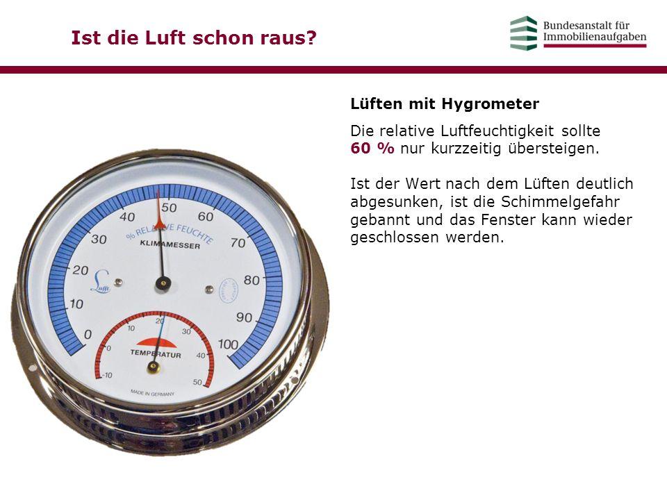 Ist die Luft schon raus? Lüften mit Hygrometer Die relative Luftfeuchtigkeit sollte 60 % nur kurzzeitig übersteigen. Ist der Wert nach dem Lüften deut