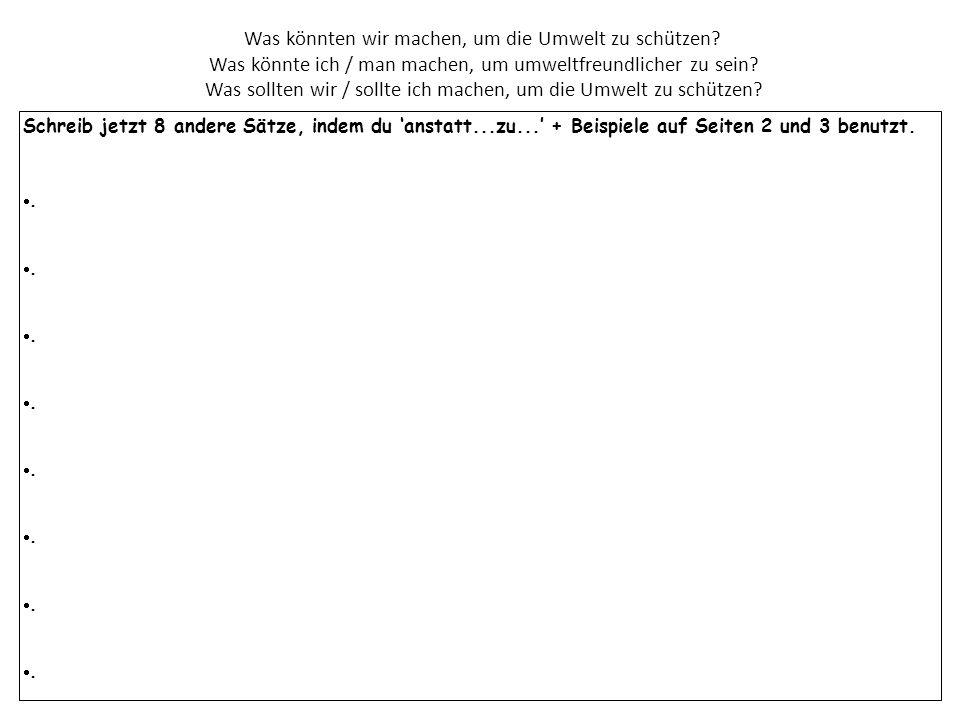 Schreib jetzt 8 andere Sätze, indem du 'anstatt...zu...' + Beispiele auf Seiten 2 und 3 benutzt. . Was könnten wir machen, um die Umwelt zu schützen?