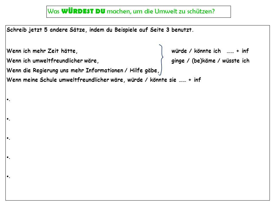 Schreib jetzt 5 andere Sätze, indem du Beispiele auf Seite 3 benutzt. Wenn ich mehr Zeit hätte,würde / könnte ich…… + inf Wenn ich umweltfreundlicher