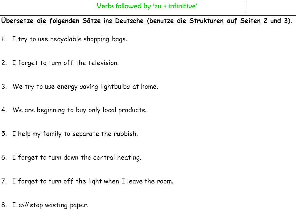 Übersetze die folgenden Sätze ins Deutsche (benutze die Strukturen auf Seiten 2 und 3). 1.I try to use recyclable shopping bags. 2.I forget to turn of