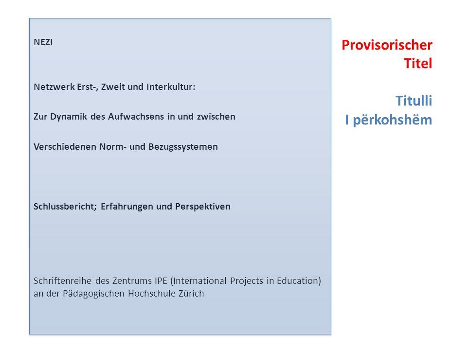 NEZI Netzwerk Erst-, Zweit und Interkultur: Zur Dynamik des Aufwachsens in und zwischen Verschiedenen Norm- und Bezugssystemen Schlussbericht; Erfahrungen und Perspektiven Schriftenreihe des Zentrums IPE (International Projects in Education) an der Pädagogischen Hochschule Zürich Provisorischer Titel Titulli I përkohshëm