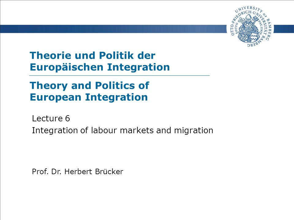 Theorie und Politik der Europäischen Integration Prof. Dr. Herbert Brücker Lecture 6 Integration of labour markets and migration Theory and Politics o