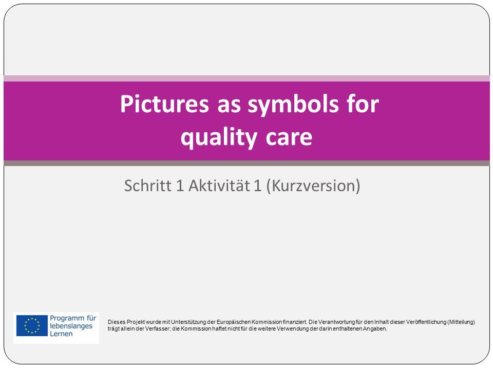 Schritt 1 Aktivität 1 (Kurzversion) Pictures as symbols for quality care Dieses Projekt wurde mit Unterstützung der Europäischen Kommission finanziert.