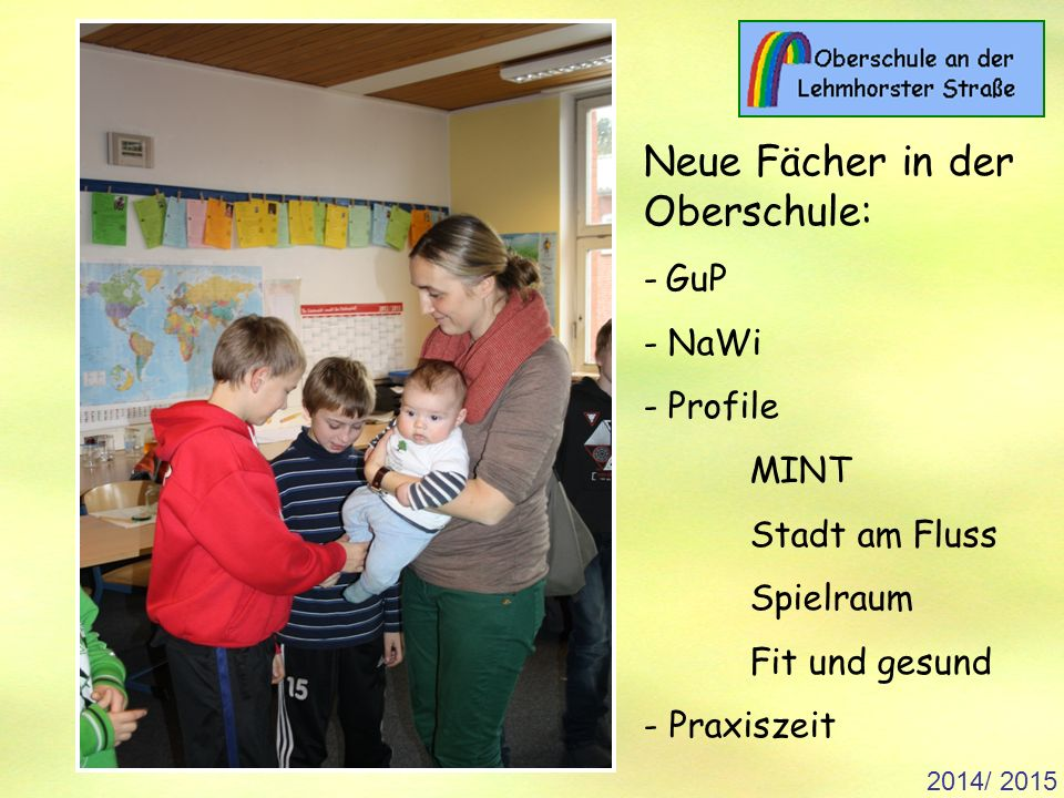2014/ 2015 Neue Fächer in der Oberschule: - GuP - NaWi - Profile MINT Stadt am Fluss Spielraum Fit und gesund - Praxiszeit