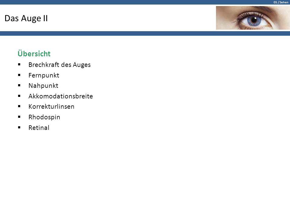 05 / Sehen Das Auge II Übersicht  Brechkraft des Auges  Fernpunkt  Nahpunkt  Akkomodationsbreite  Korrekturlinsen  Rhodospin  Retinal