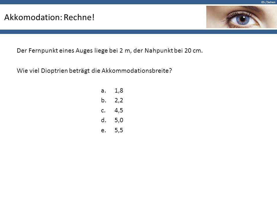 05 / Sehen Akkomodation: Rechne! Der Fernpunkt eines Auges liege bei 2 m, der Nahpunkt bei 20 cm. Wie viel Dioptrien beträgt die Akkommodationsbreite?