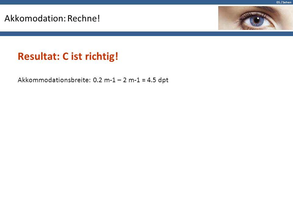 05 / Sehen Akkomodation: Rechne! Resultat: C ist richtig! Akkommodationsbreite: 0.2 m-1 – 2 m-1 = 4.5 dpt