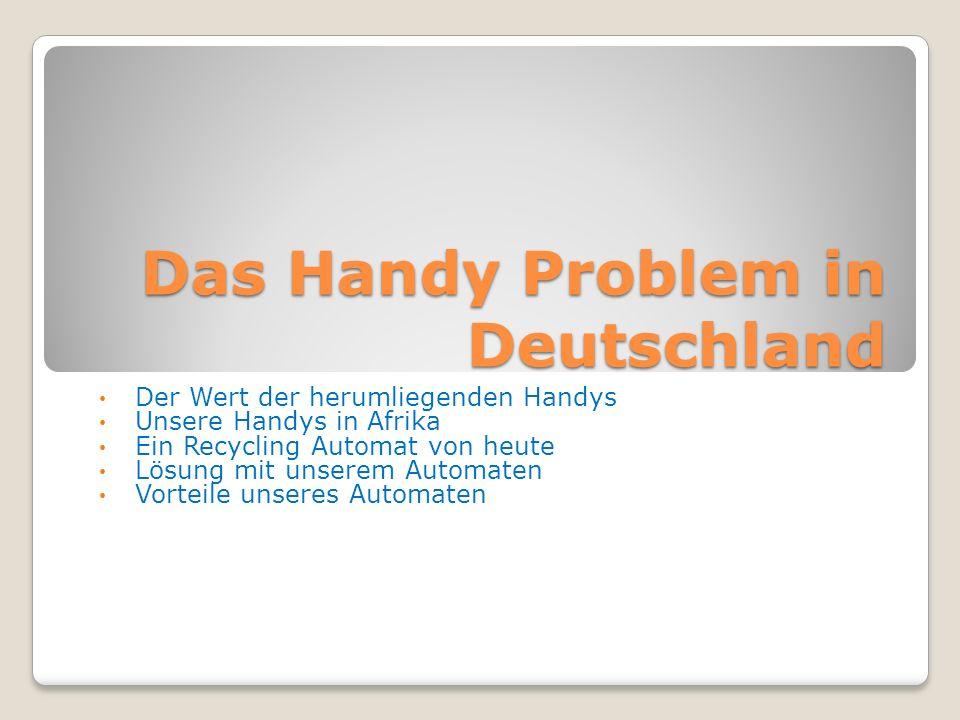Das Handy Problem in Deutschland Der Wert der herumliegenden Handys Unsere Handys in Afrika Ein Recycling Automat von heute Lösung mit unserem Automaten Vorteile unseres Automaten
