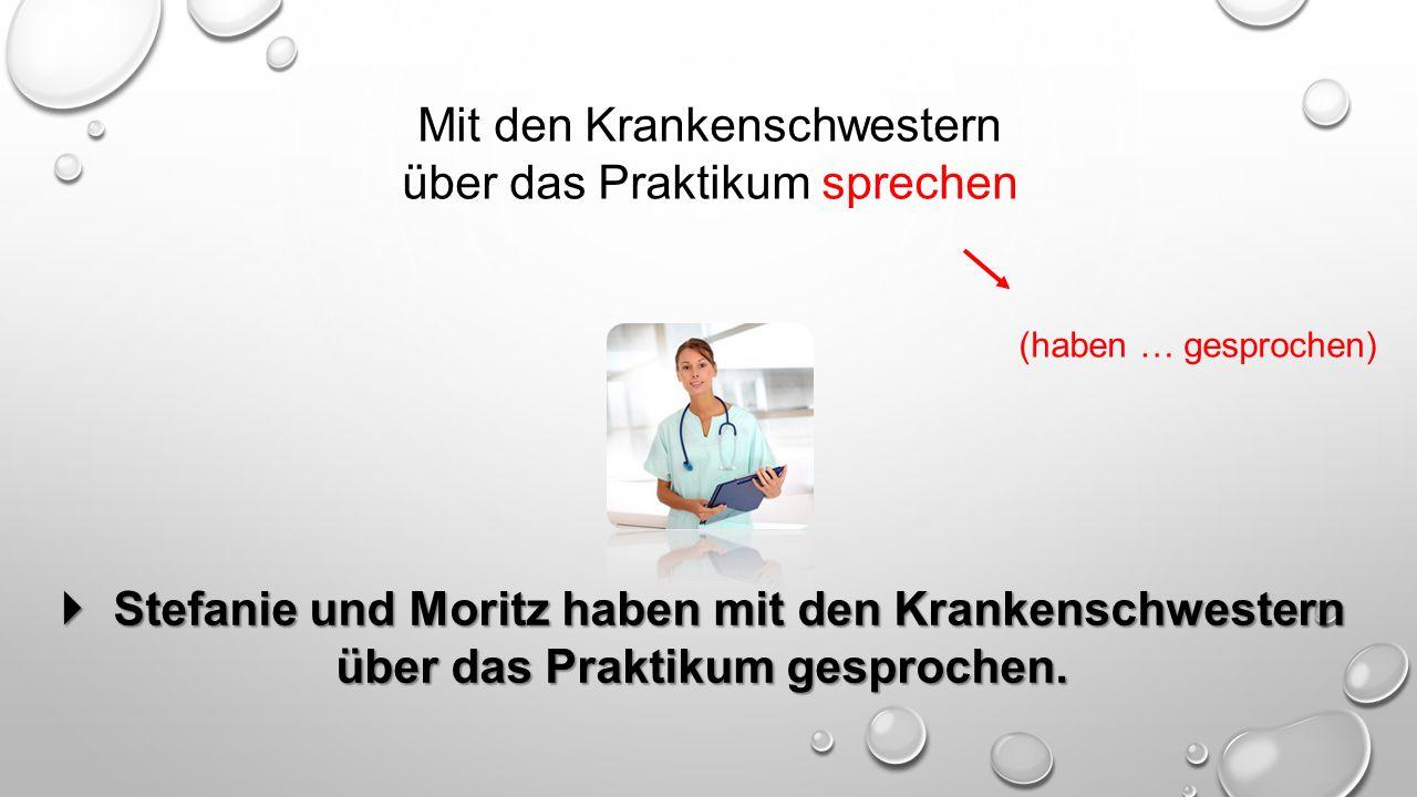 Mit den Krankenschwestern über das Praktikum sprechen (haben … gesprochen)  Stefanie und Moritz haben mit den Krankenschwestern über das Praktikum gesprochen.