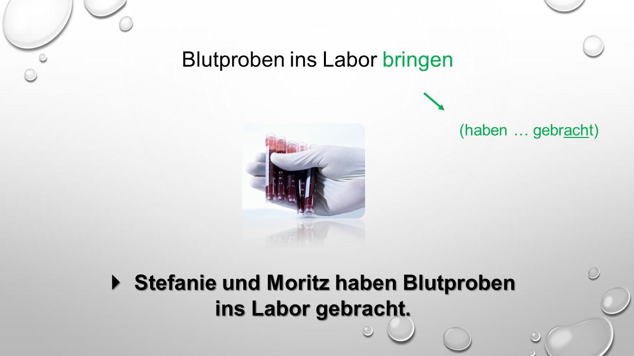 Blutproben ins Labor bringen (haben … gebracht)  Stefanie und Moritz haben Blutproben ins Labor gebracht.