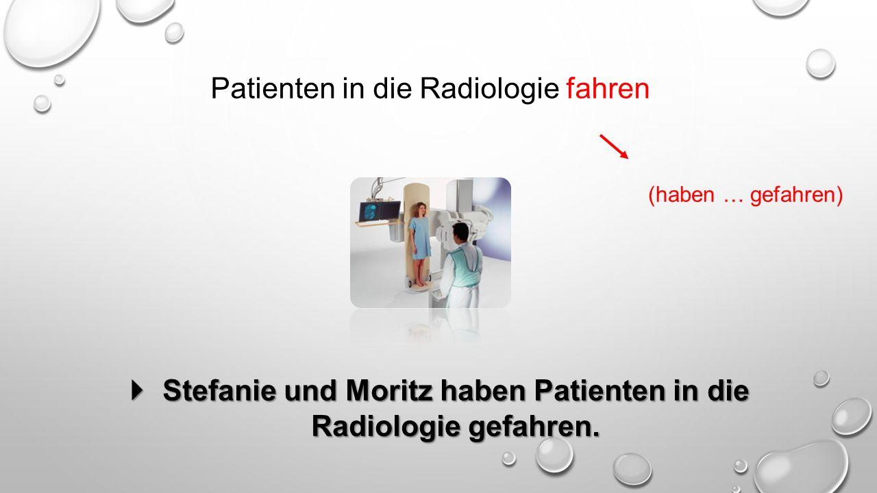 Patienten in die Radiologie fahren (haben … gefahren)  Stefanie und Moritz haben Patienten in die Radiologie gefahren.